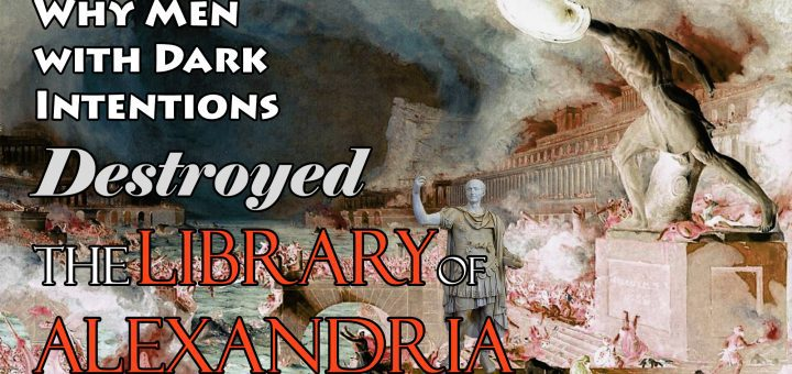 Why Men with Dark Intentions Destroyed the Library of Alexandria